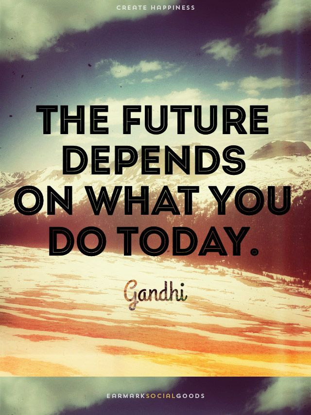 The Future Depends On What You Do Today Gandhi Wisewords