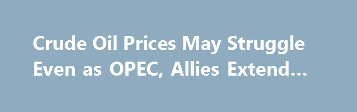 Crude Oil Prices May Struggle Even as OPEC, Allies Extend Cuts https://betiforexcom.livejournal.com/29246938.html  Crude oil prices are firmly focused on the outcome of an OPEC meeting getting underway in Vienna. The cartel and a group of like-minded producers ...The post Crude Oil Prices May Struggle Even as OPEC, Allies Extend Cuts appeare...The post Crude Oil Prices May Struggle Even as OPEC, Allies Extend Cuts appeared first on aroundworld24.com…