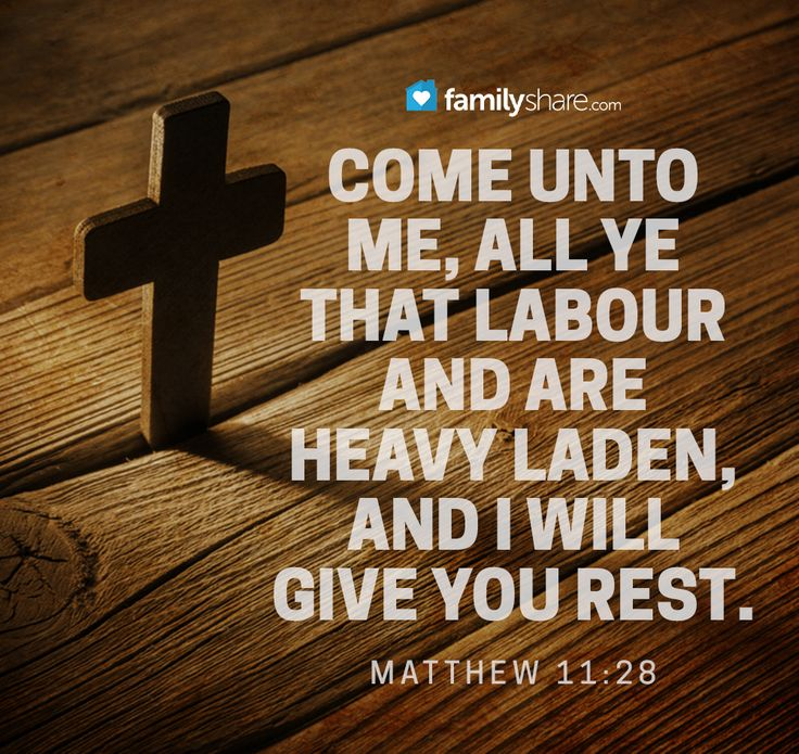 Matthew 11: 28 - Come unto me, all ye that labour and are heavy laden, and I will give you rest.