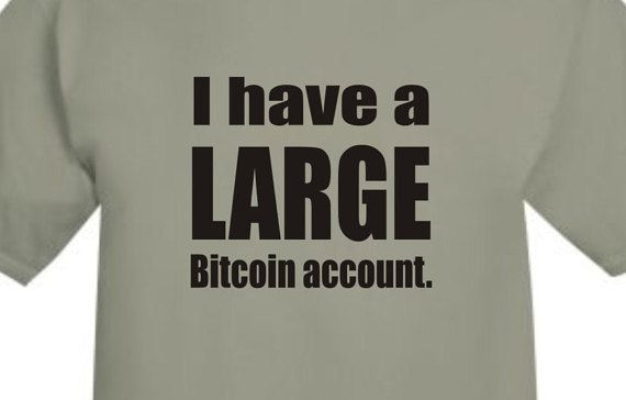 I have a LARGE bitcoin account Geek Shirt Coder Techie Tee shirt