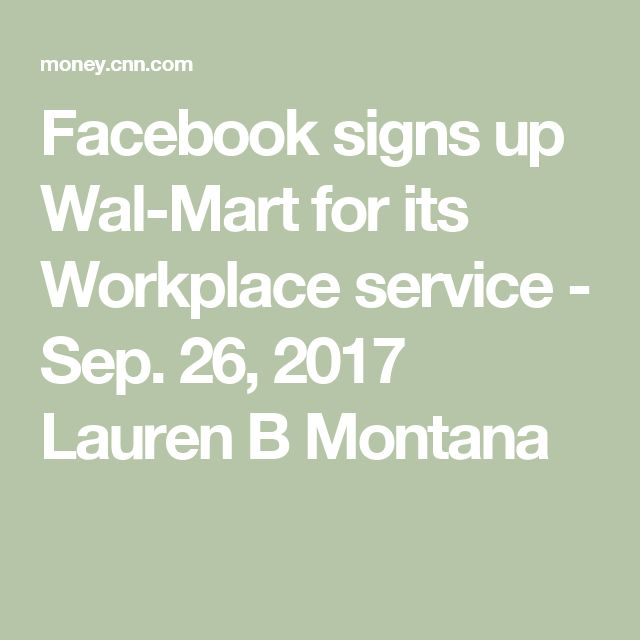 Facebook signs up Wal-Mart for its Workplace service - Sep. 26, 2017  Lauren B Montana