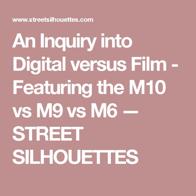 An Inquiry into Digital versus Film - Featuring the M10 vs M9 vs M6 — STREET SILHOUETTES