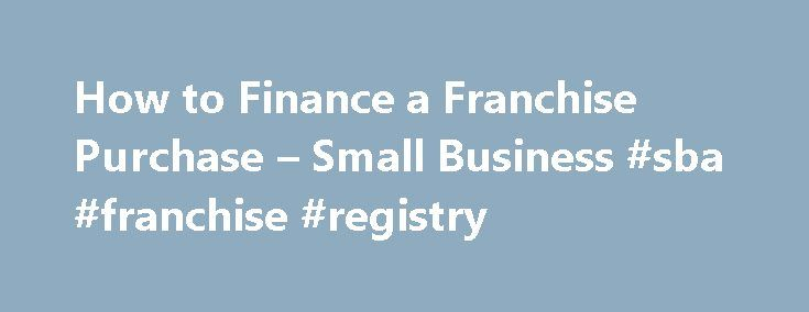 How to Finance a Franchise Purchase – Small Business #sba #franchise #registry http://missouri.nef2.com/how-to-finance-a-franchise-purchase-small-business-sba-franchise-registry/  # How to Finance a Franchise Purchase Tips Be prepared to put down about 20% of the cash you will need from personal funds. If conventional lenders turn you down, look into an SBA-backed loan. Consider tax implications if you're considering tapping a retirement plan. Related How-Tos Feedback Commercial banks fund…