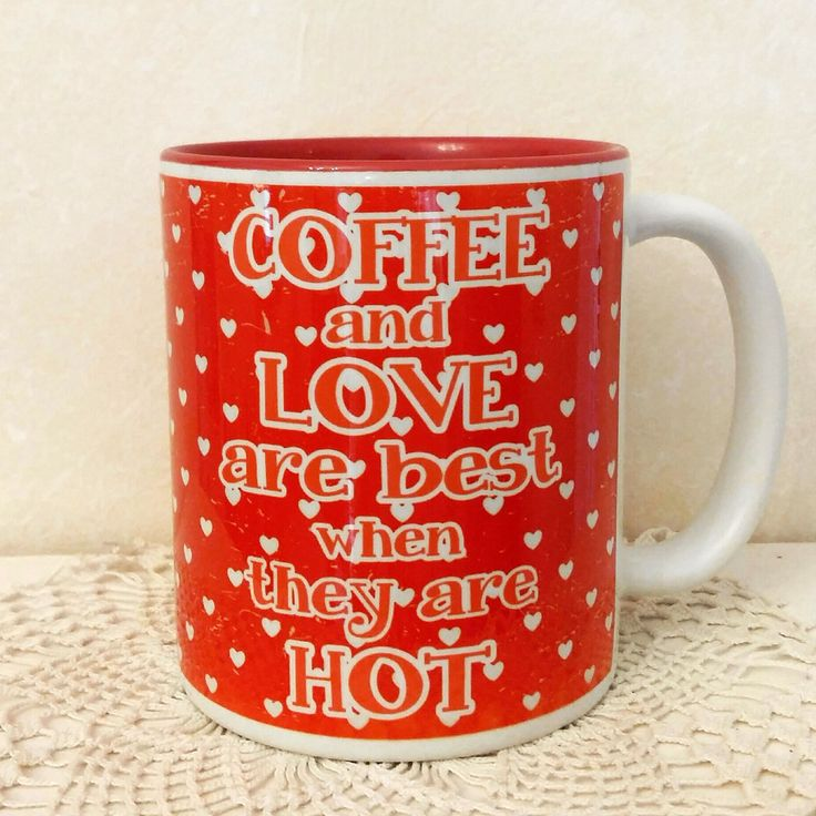 Coffee and love are best when they are hot. :)