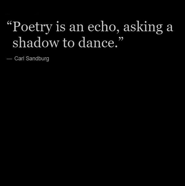 """""""Poetry is an echo, asking a shadow to dance"""" -Carl Sandburg"""