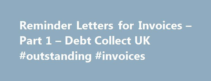 Reminder Letters for Invoices – Part 1 – Debt Collect UK #outstanding #invoices http://japan.remmont.com/reminder-letters-for-invoices-part-1-debt-collect-uk-outstanding-invoices/  # Credit Control Advice Reminder Letters for Invoices Part 1 Many companies are afraid in the current economic climate to chase their clients for money in fear they may lose them to a competitor. Please remember we are all working to make money and a good customer is a paying customer. If you have issued an…