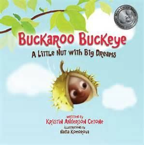 """Buckaroo Buckeye - A Little Nut with Big Dreams,"" the award-winning book by Kristin Anderson Cetone, tells the story of a buckeye nut who falls from his tree in Ohio to embark on a magical journey to find his place in the world! Contains positive messages on self-esteem and how to ignore bullies. Now available on Amazon and at www.buckaroobuckeye.com!"