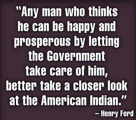 """""""Any man who thinks he can be happy and prosperous by letting the Government take care of him, better take a closer look at the American Indian.""""  -Henry Ford"""
