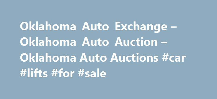 Oklahoma Auto Exchange – Oklahoma Auto Auction – Oklahoma Auto Auctions #car #lifts #for #sale http://car.remmont.com/oklahoma-auto-exchange-oklahoma-auto-auction-oklahoma-auto-auctions-car-lifts-for-sale/  #auto auctions # The Oklahoma AutoExchange is Oklahoma s newest and ONLY completely enclosed auto auction. Our facility includes 125,000 square feet of indoor storage and auction space. Your vehicles will be protected from the unpredictable Oklahoma weather. You will not have to worry…