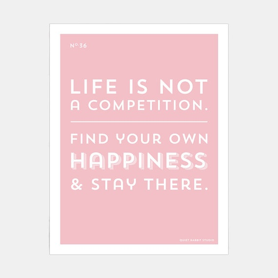 no.36 Life is not a competition. Find your own happiness