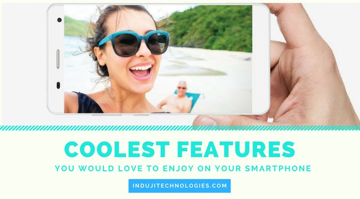 Cool Smartphone Features You would love to enjoy on Your Smartphone