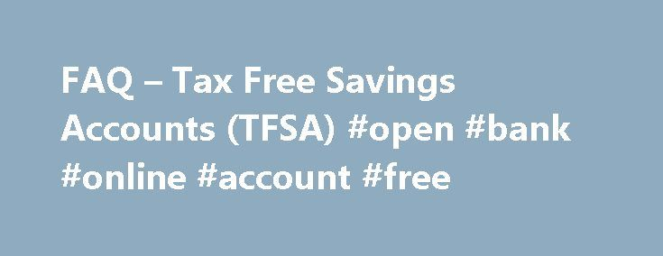 FAQ – Tax Free Savings Accounts (TFSA) #open #bank #online #account #free http://renta.nef2.com/faq-tax-free-savings-accounts-tfsa-open-bank-online-account-free/  # Tax Free Savings Account (TFSA) FAQ In the 2008 budget, the government of Canada introduced a brand new personal savings vehicle: the Tax-Free Savings Account (TFSA), to help you save for different purposes throughout your lifetime. This new account is the most important personal savings vehicle for Canadians since the…