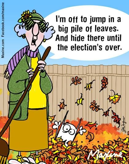 I'm off to jump in a big pile of leaves. And hide there until the election's over.
