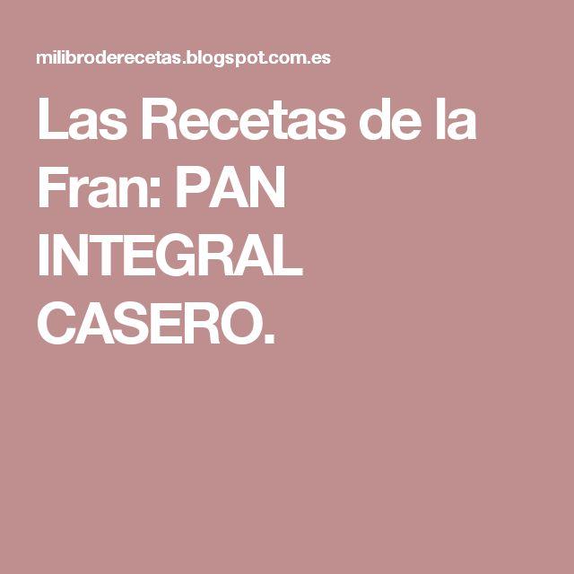 Las Recetas de la Fran: PAN INTEGRAL CASERO.