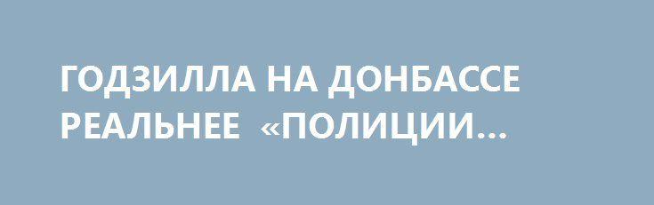 ГОДЗИЛЛА НА ДОНБАССЕ РЕАЛЬНЕЕ «ПОЛИЦИИ ОБСЕ». http://rusdozor.ru/2016/05/28/godzilla-na-donbasse-realnee-policii-obse/  Снова увидел в сети несколько набросов о том, что «с помощью полицейской миссии ОБСЕ планируется слить Донбасс»…  Интересно, кто кого поборет — Годзилла или коллективный бандерлог Евромайдана?  Утверждающие подобное, кхм, слегка неадекватны. Это очень мягко говоря.  Начать ...