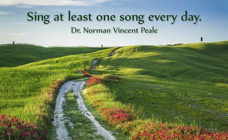 Sing at least one song every day. Dr. Norman Vincent Peale