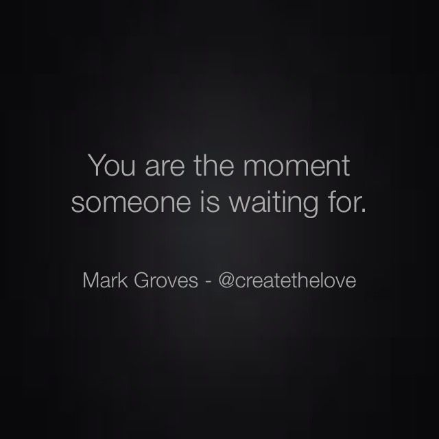 """""""You are the moment."""" For more check out: IG: createthelove www.MarkGroves.tv www.facebook.com/... #relationships #quote #quotes #advice #couples #love #marriage #life #adventure #meme #memes # dating #purpose #passion #marriage #single #soulmate #poem #poetry #positivepsychology #psychology"""