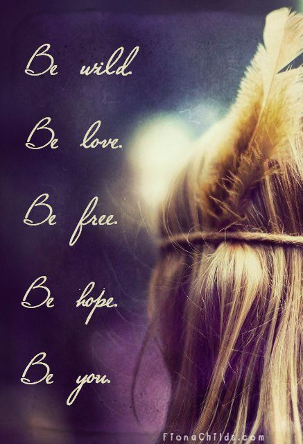 Be wild. Be love. Be free. Be hope. Be you. Thoughtsnlife.com