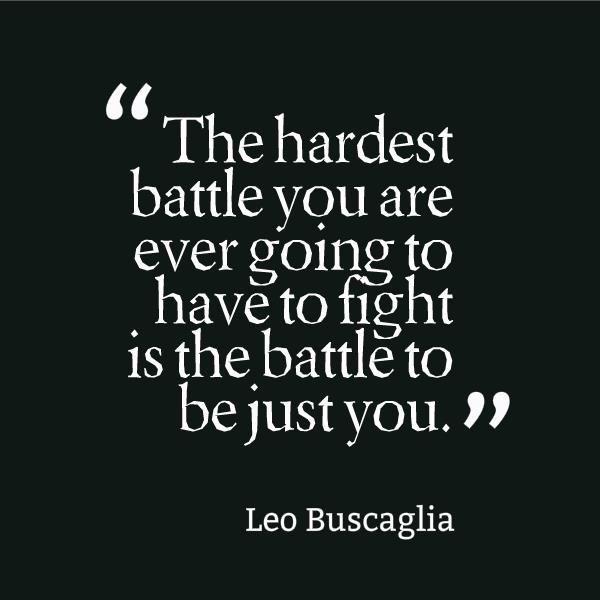 """... the battle to be just you"" -Leo Buscaglia"