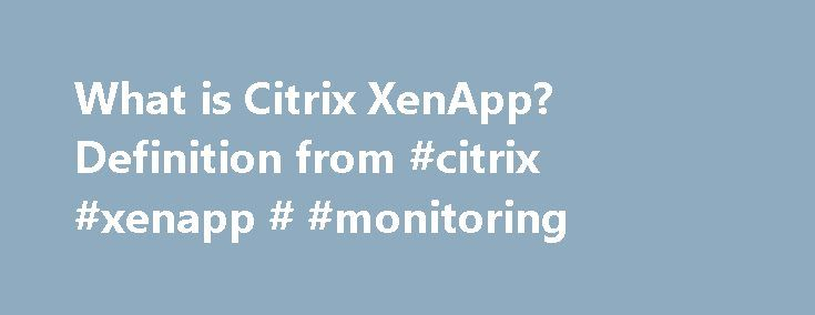 What is Citrix XenApp? Definition from #citrix #xenapp # #monitoring http://answer.nef2.com/what-is-citrix-xenapp-definition-from-citrix-xenapp-monitoring/  # Citrix XenApp XenApp and Remote Desktop Services allow IT departments to centrally manage Windows applications and computing resources in a secure data center. Users can access the Citrix XenApp applications from anywhere and from non-Windows clients. A XenApp environment consists of three parts: A multiuser operating system: Microsoft…