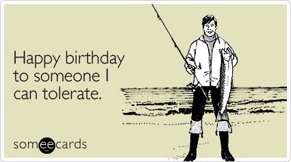 Happy birthday to someone I can tolerate.