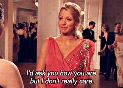 Serena Van Der Woodsen in Gossip Girl... Something I would say to a couple of people, lol!