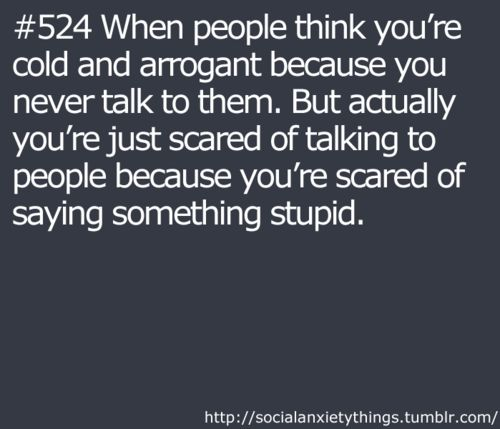 Social Anxiety Thing #524 When people think you're cold and arrogant because you never talk to them. But actually you're scared of talking to people because you're scared of saying something stupid.