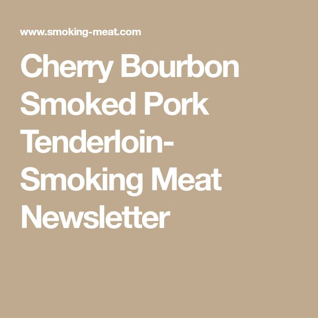 Cherry Bourbon Smoked Pork Tenderloin- Smoking Meat Newsletter