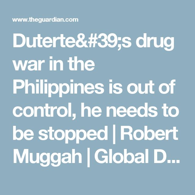 Duterte's drug war in the Philippines is out of control, he needs to be stopped | Robert Muggah | Global Development Professionals Network | The Guardian
