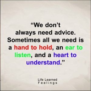 Brainy Quotes, We don't always need advice sometimes all we need is a hand to hold an ear to liste