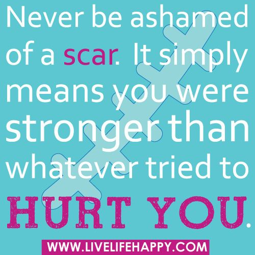 Never be ashamed of a scar.
