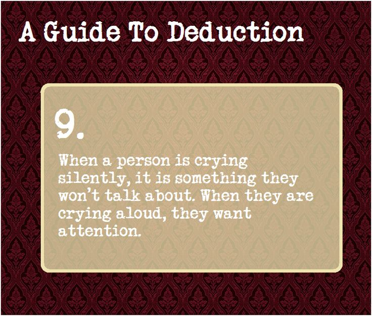 A Guide To Deduction: #9  When a person is crying silently, it is something they won't talk about. When they are crying aloud, they want attention.