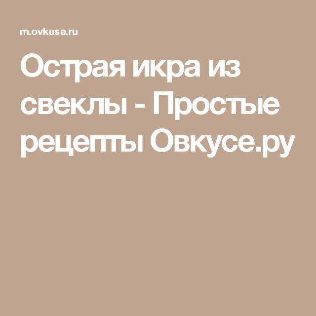 Острая икра из свеклы - Простые рецепты Овкусе.ру