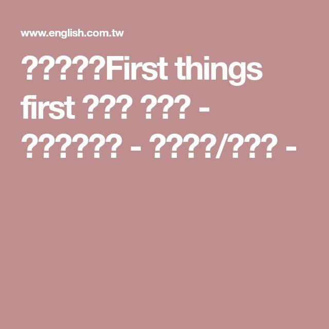英語世界:First things first 緊要事 首先辦 - 英語相關新聞 - 英語新聞/電子報 -