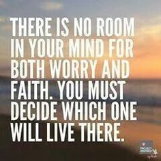 There is no room in your mind for both worry and faith. You must decide which one will live there.