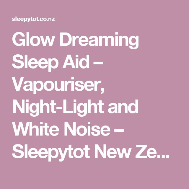 Glow Dreaming Sleep Aid – Vapouriser, Night-Light and White Noise – Sleepytot New Zealand