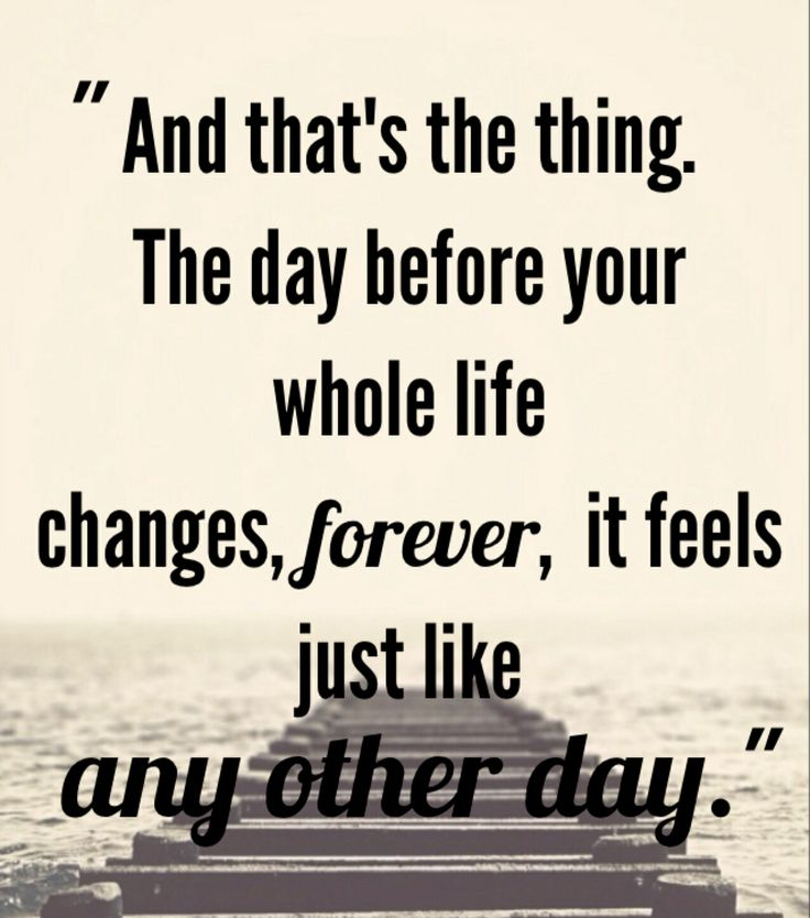 And that's the thing. The day before your whole life changes, forever, it feels just like any other day. ~ Daphne; Switched at Birth
