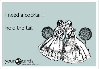 I need a cocktail... hold the tail.