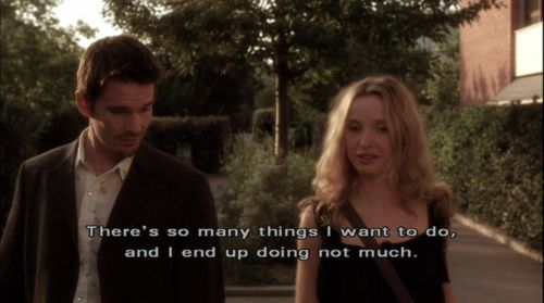 """There's so many things I want to do, and I end up doing not much."" - from Before Sunset"