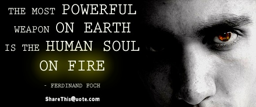 The most powerful weapon on earth is the human soul on fire. Ferdinand Foch