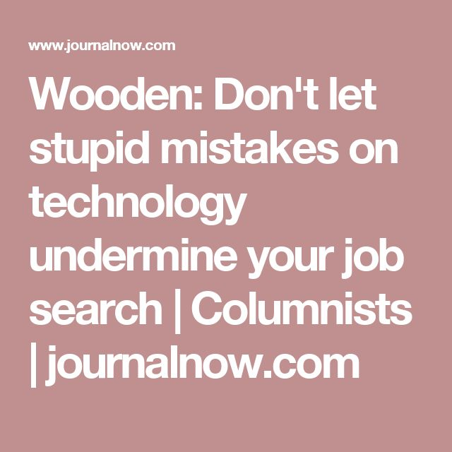 Wooden: Don't let stupid mistakes on technology undermine your job search | Columnists | journalnow.com