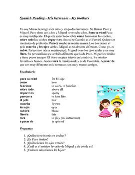 In this beginner level reading, a sister describes her two younger brothers. She talks about how they look, their personality and their hobbies. She also talks about how she compares to her two brothers.The reading is followed by a full glossary of new vocabulary as well as five comprehension questions.Activity idea: After reading, students can talk in Spanish with their classmates about their own siblings.