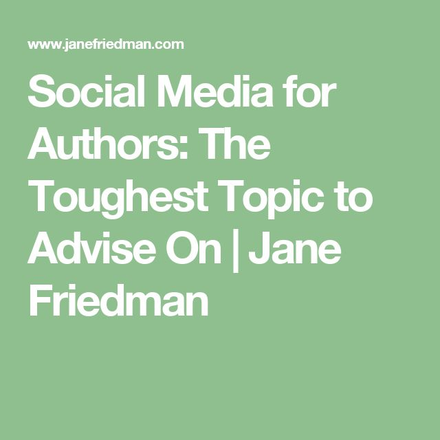 Social Media for Authors: The Toughest Topic to Advise On | Jane Friedman