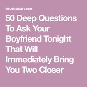 50 Deep Questions To Ask Your Boyfriend Tonight That Will Immediately Bring You Two Closer