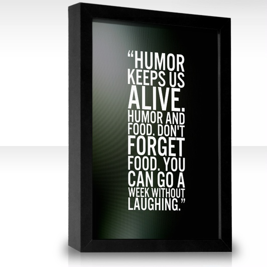Humor keeps us alive. Humor and food. Don't forget food. You can go a week without laughing.