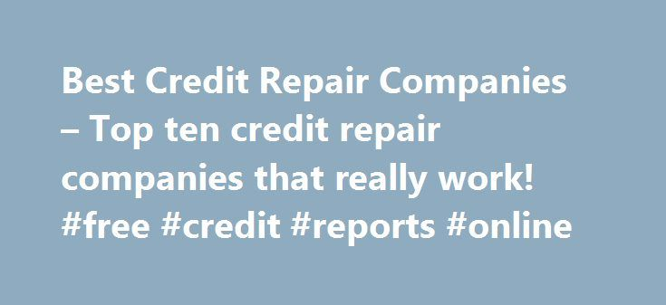 Best Credit Repair Companies – Top ten credit repair companies that really work! #free #credit #reports #online http://credit.nef2.com/best-credit-repair-companies-top-ten-credit-repair-companies-that-really-work-free-credit-reports-online/  #credit repair companies # We are the #1 source on the Internet for reviews of reputable credit repair companies. One of most commonly asked questions by consumers is how long... Read more >