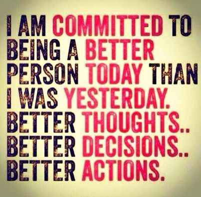 I AM COMMITTED TO BEING A BETTER PERSON TODAY THAN I WAS YESTERDAY. BETTER THOUGHTS… BETTER DECISIONS… BETTER ACTIONS.