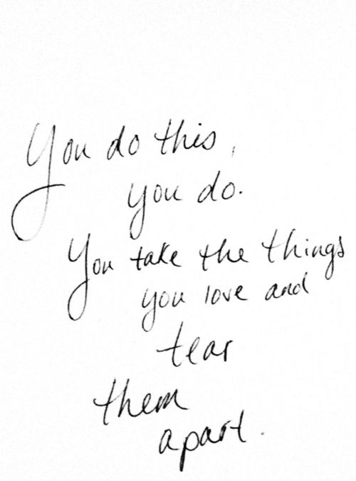 You do this, you do. You take the things you love and tear them apart. - Richard Siken