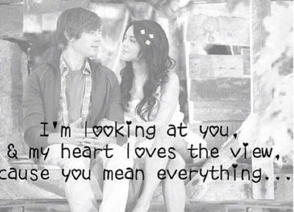 """I'm looking at you, and my heart loves the view, cause you mean everything.."" High School Musical 3"
