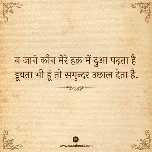 Na jaane kaun mere haq mein dua padhta hai, doobta bhi hu toh samundar uchhal deta hai.